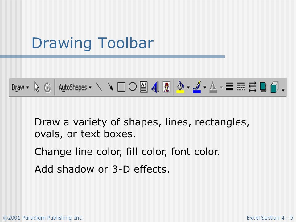 ©2001 Paradigm Publishing Inc.Excel Section Drawing Toolbar Draw a variety of shapes, lines, rectangles, ovals, or text boxes.