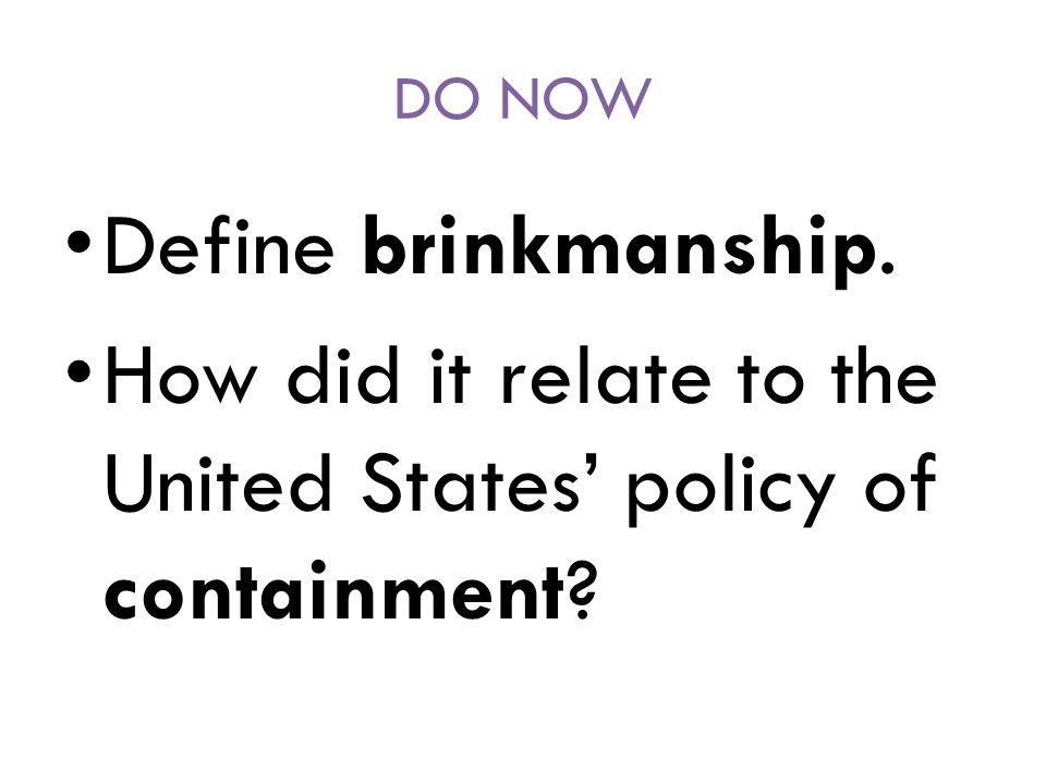 DO NOW Define brinkmanship. How did it relate to the United States' policy of containment