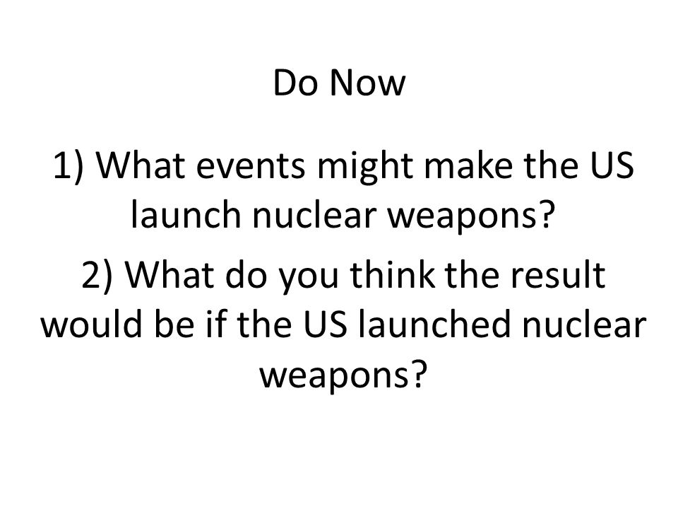 Do Now 1) What events might make the US launch nuclear weapons.
