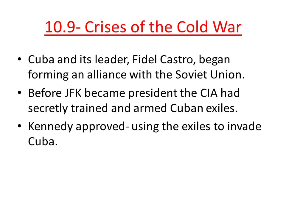 10.9- Crises of the Cold War Cuba and its leader, Fidel Castro, began forming an alliance with the Soviet Union.