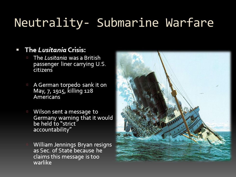 Neutrality- Submarine Warfare  The Lusitania Crisis:  The Lusitania was a British passenger liner carrying U.S.