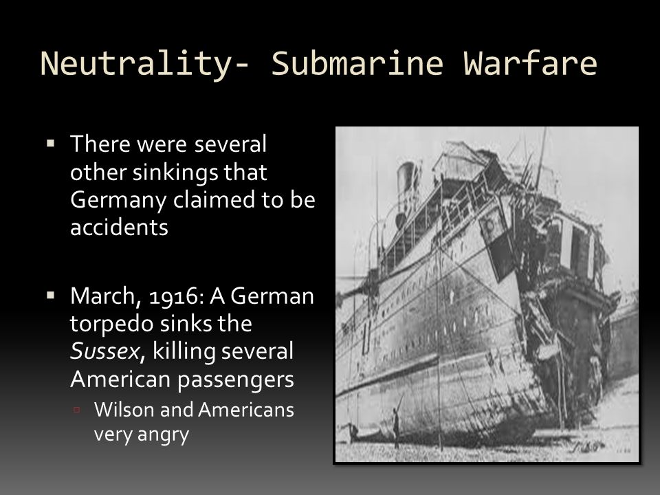 Neutrality- Submarine Warfare  There were several other sinkings that Germany claimed to be accidents  March, 1916: A German torpedo sinks the Sussex, killing several American passengers  Wilson and Americans very angry