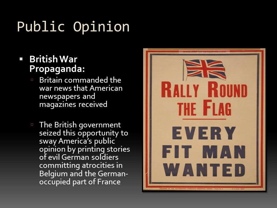 Public Opinion  British War Propaganda:  Britain commanded the war news that American newspapers and magazines received  The British government seized this opportunity to sway America's public opinion by printing stories of evil German soldiers committing atrocities in Belgium and the German- occupied part of France