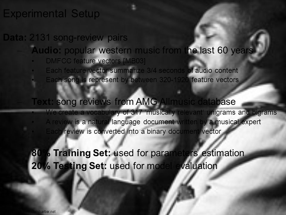 17 Experimental Setup Data: 2131 song-review pairs – Audio: popular western music from the last 60 years DMFCC feature vectors [MB03] Each feature vector summarize 3/4 seconds of audio content Each song is represent by between 320-1920 feature vectors – Text: song reviews from AMG Allmusic database We create a vocabulary of 317 'musically relevant' unigrams and bigrams A review is a natural language document written by a musical expert Each review is converted into a binary document vector – 80% Training Set: used for parameters estimation – 20% Testing Set: used for model evaluation Image from www.chrisbarber.net