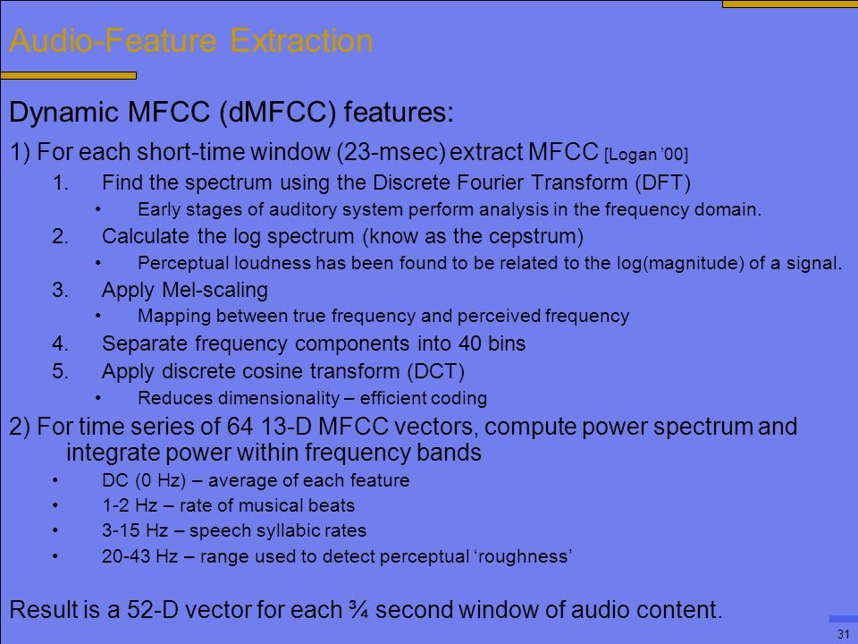 31 Audio-Feature Extraction Dynamic MFCC (dMFCC) features: 1) For each short-time window (23-msec) extract MFCC [Logan '00] 1.Find the spectrum using the Discrete Fourier Transform (DFT) Early stages of auditory system perform analysis in the frequency domain.