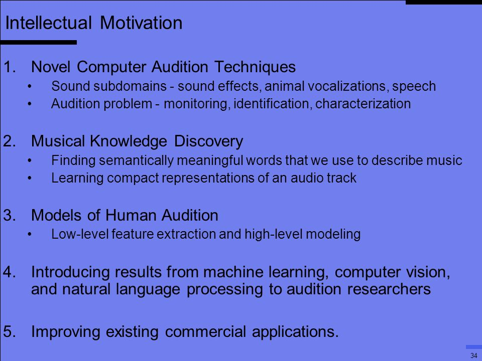 34 Intellectual Motivation 1.Novel Computer Audition Techniques Sound subdomains - sound effects, animal vocalizations, speech Audition problem - monitoring, identification, characterization 2.Musical Knowledge Discovery Finding semantically meaningful words that we use to describe music Learning compact representations of an audio track 3.Models of Human Audition Low-level feature extraction and high-level modeling 4.Introducing results from machine learning, computer vision, and natural language processing to audition researchers 5.Improving existing commercial applications.