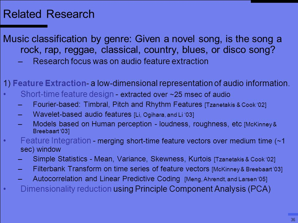 36 Related Research Music classification by genre: Given a novel song, is the song a rock, rap, reggae, classical, country, blues, or disco song.