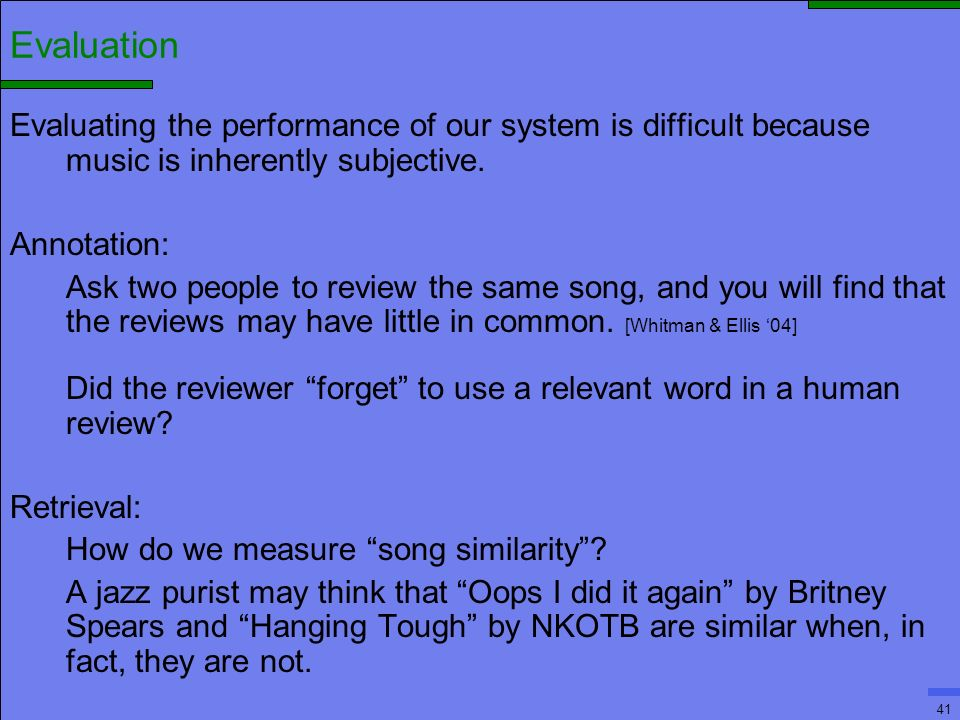 41 Evaluation Evaluating the performance of our system is difficult because music is inherently subjective.