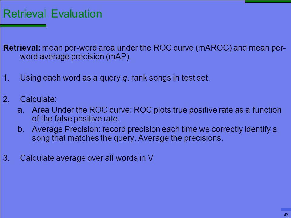 43 Retrieval Evaluation Retrieval: mean per-word area under the ROC curve (mAROC) and mean per- word average precision (mAP).
