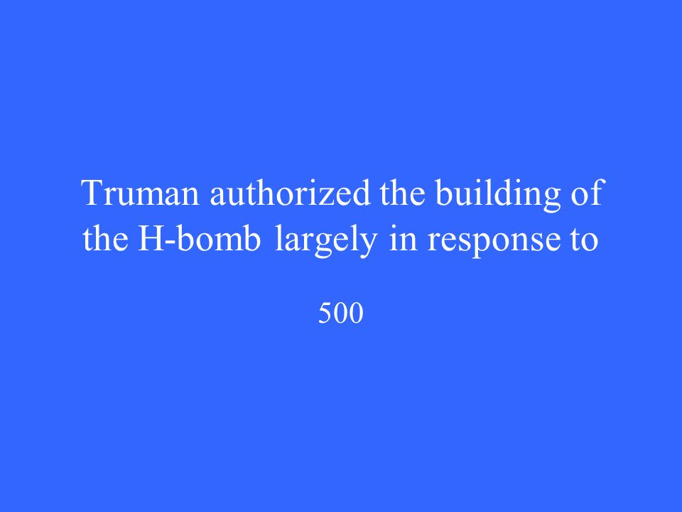 Truman authorized the building of the H-bomb largely in response to 500