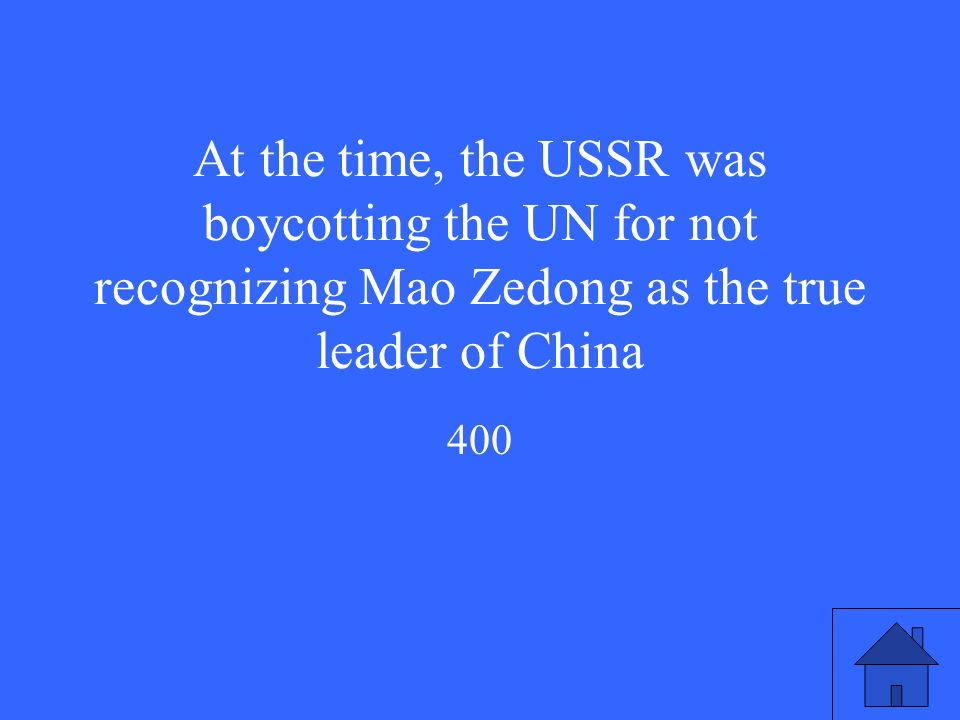 At the time, the USSR was boycotting the UN for not recognizing Mao Zedong as the true leader of China 400