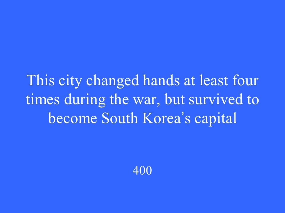 This city changed hands at least four times during the war, but survived to become South Korea ' s capital 400