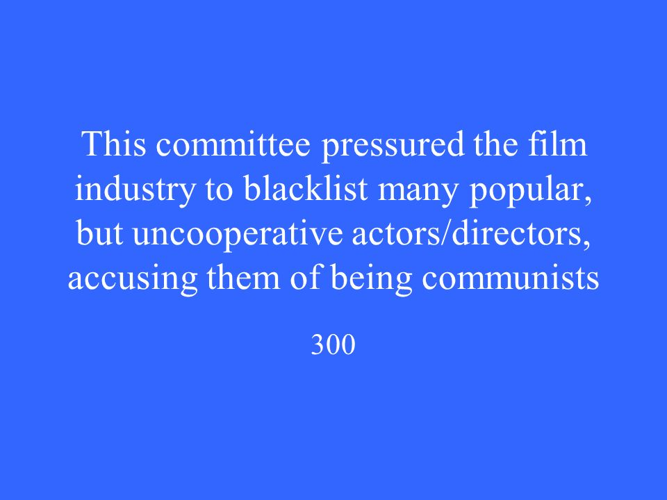 This committee pressured the film industry to blacklist many popular, but uncooperative actors/directors, accusing them of being communists 300
