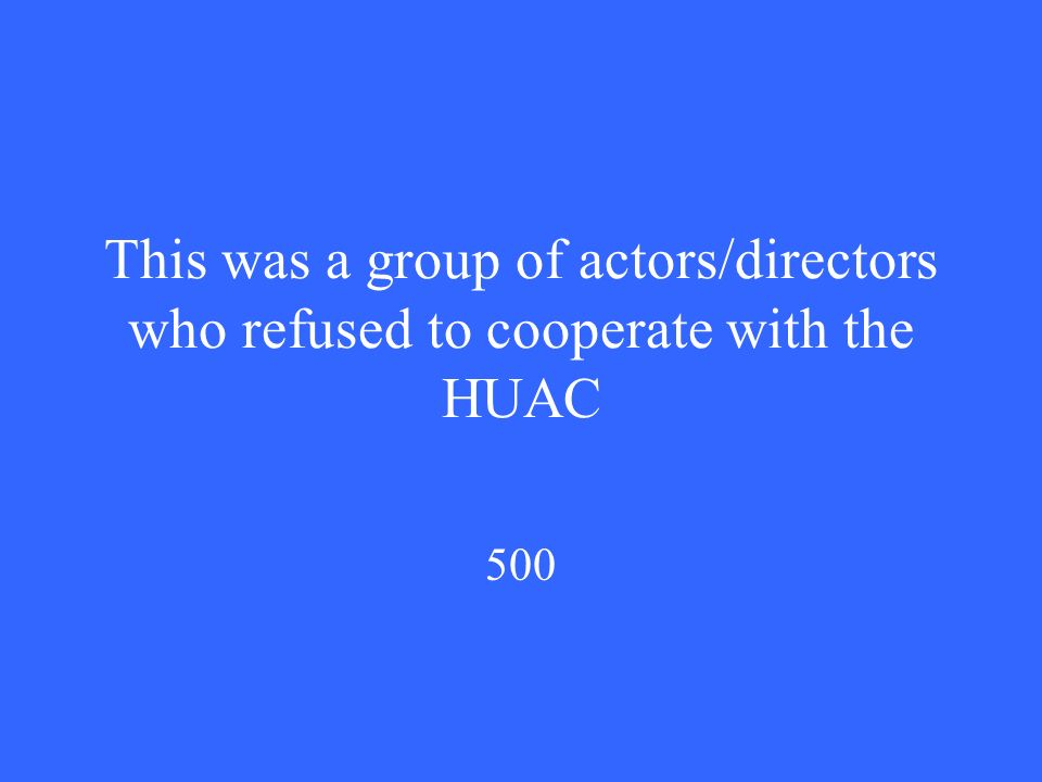 This was a group of actors/directors who refused to cooperate with the HUAC 500