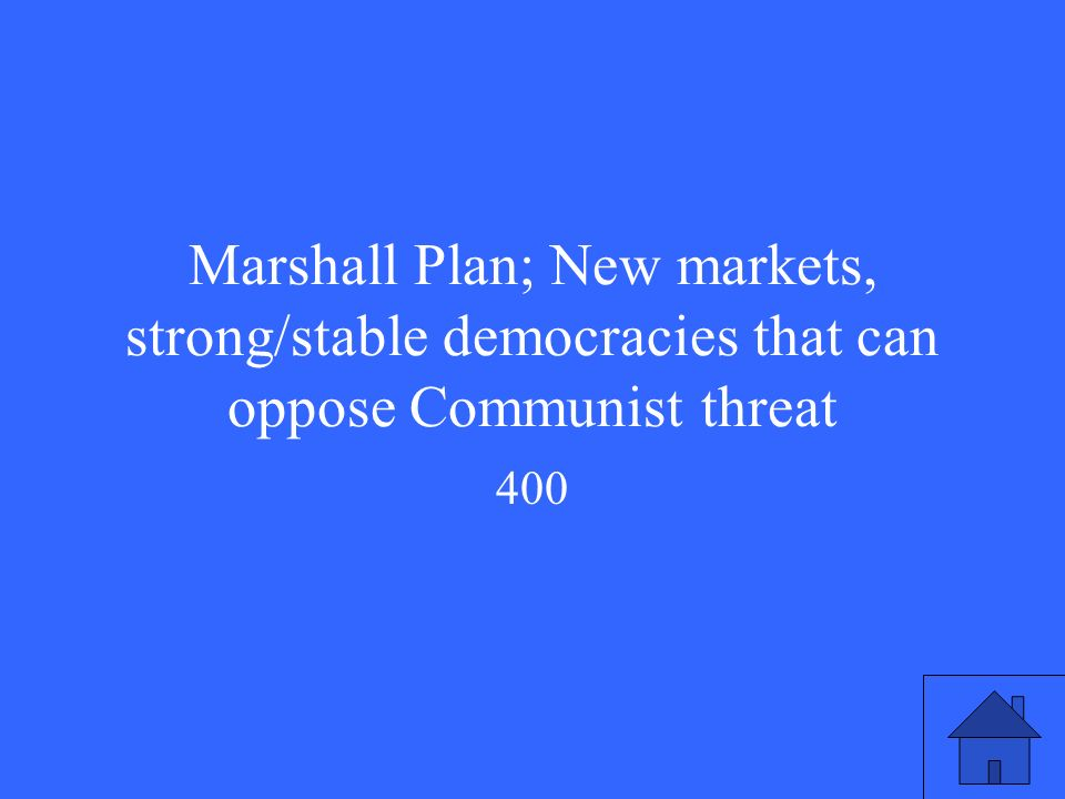 Marshall Plan; New markets, strong/stable democracies that can oppose Communist threat 400