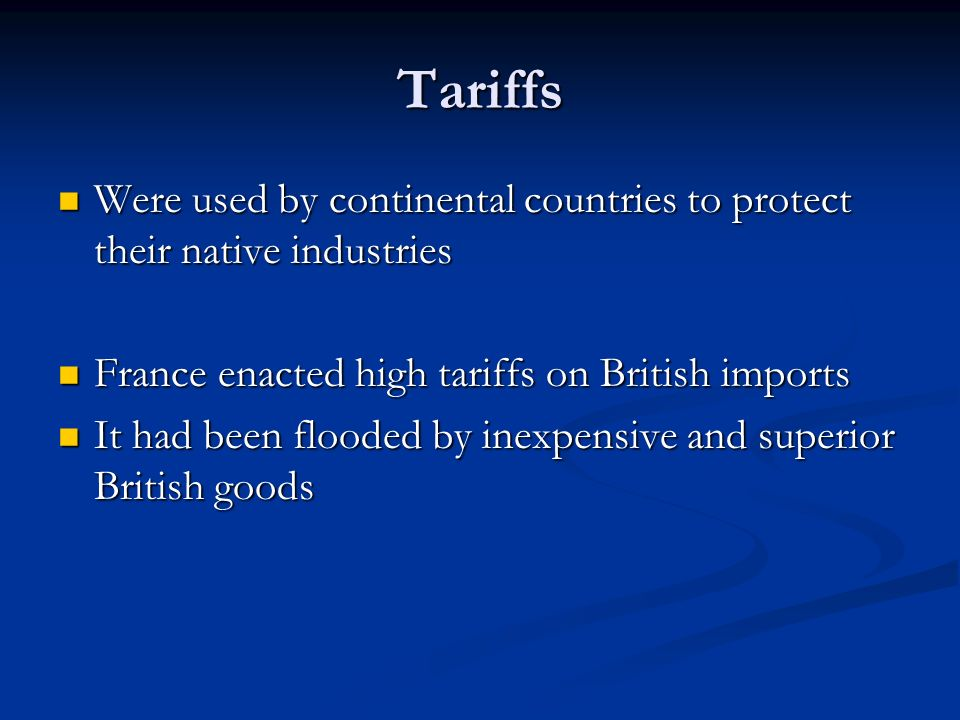Tariffs Were used by continental countries to protect their native industries Were used by continental countries to protect their native industries France enacted high tariffs on British imports France enacted high tariffs on British imports It had been flooded by inexpensive and superior British goods It had been flooded by inexpensive and superior British goods