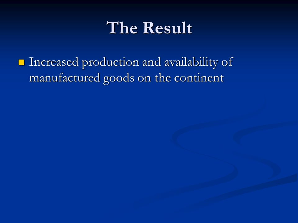 The Result Increased production and availability of manufactured goods on the continent Increased production and availability of manufactured goods on the continent