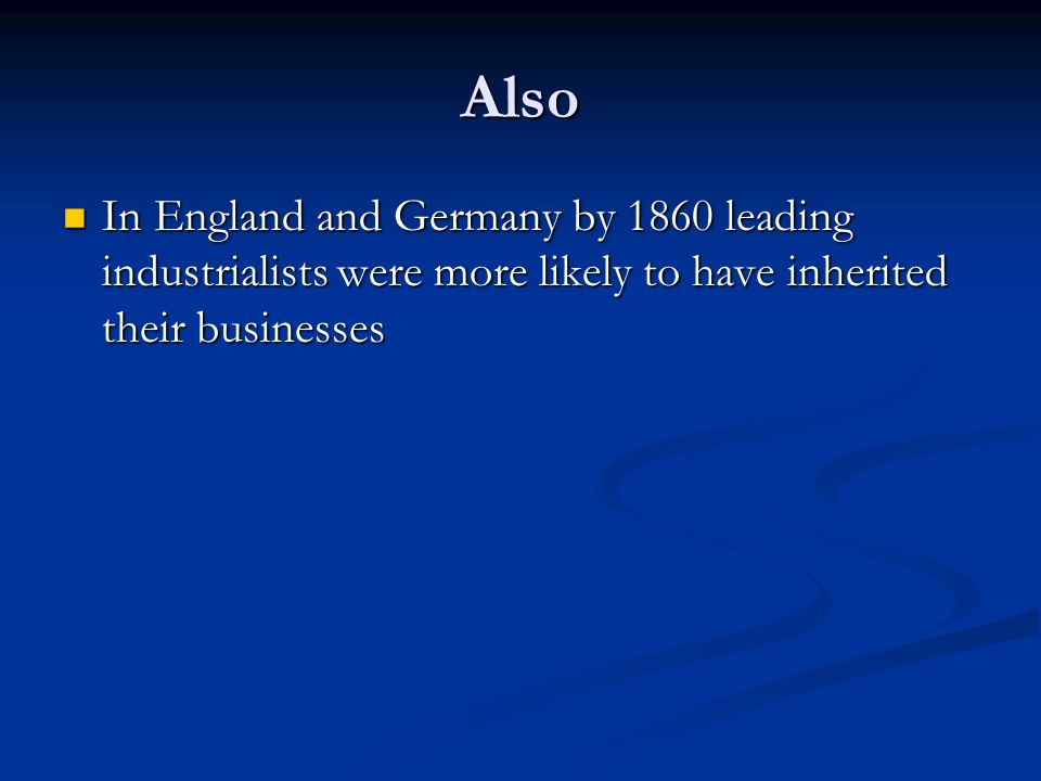 Also In England and Germany by 1860 leading industrialists were more likely to have inherited their businesses In England and Germany by 1860 leading industrialists were more likely to have inherited their businesses