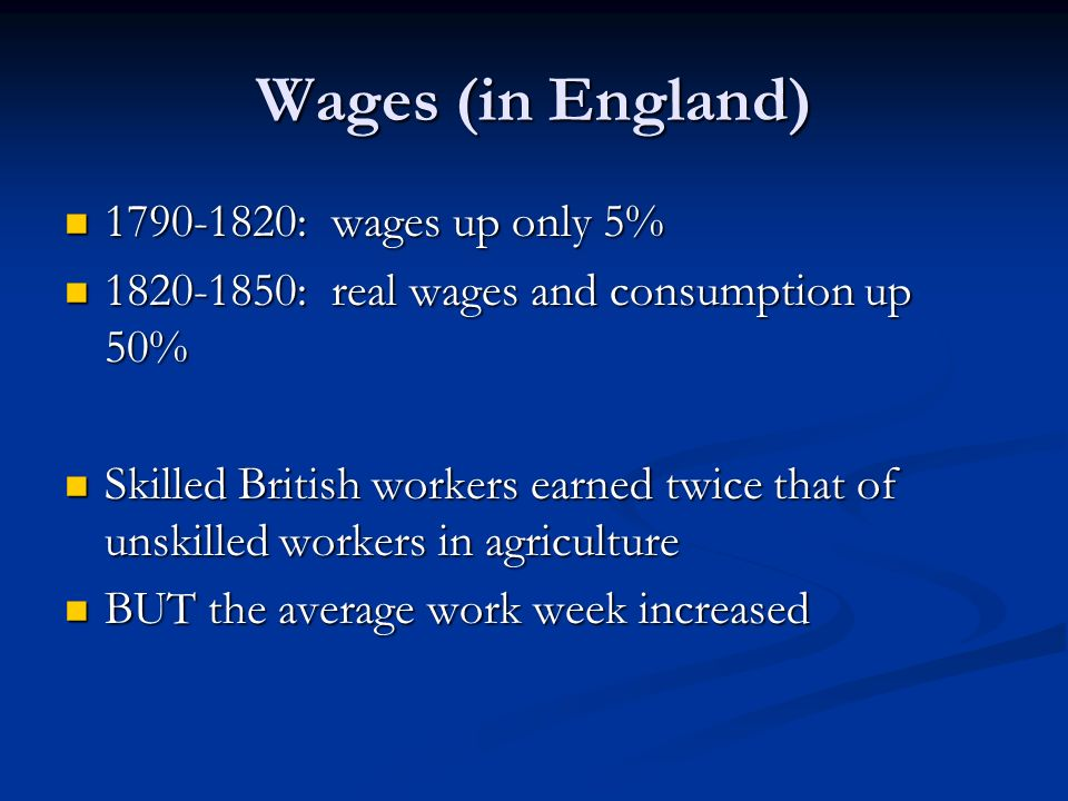 Wages (in England) : wages up only 5% : wages up only 5% : real wages and consumption up 50% : real wages and consumption up 50% Skilled British workers earned twice that of unskilled workers in agriculture Skilled British workers earned twice that of unskilled workers in agriculture BUT the average work week increased BUT the average work week increased