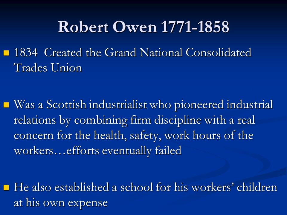Robert Owen Created the Grand National Consolidated Trades Union 1834 Created the Grand National Consolidated Trades Union Was a Scottish industrialist who pioneered industrial relations by combining firm discipline with a real concern for the health, safety, work hours of the workers…efforts eventually failed Was a Scottish industrialist who pioneered industrial relations by combining firm discipline with a real concern for the health, safety, work hours of the workers…efforts eventually failed He also established a school for his workers' children at his own expense He also established a school for his workers' children at his own expense