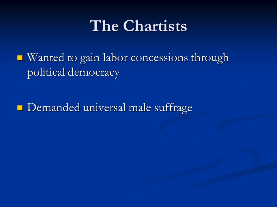 The Chartists Wanted to gain labor concessions through political democracy Wanted to gain labor concessions through political democracy Demanded universal male suffrage Demanded universal male suffrage
