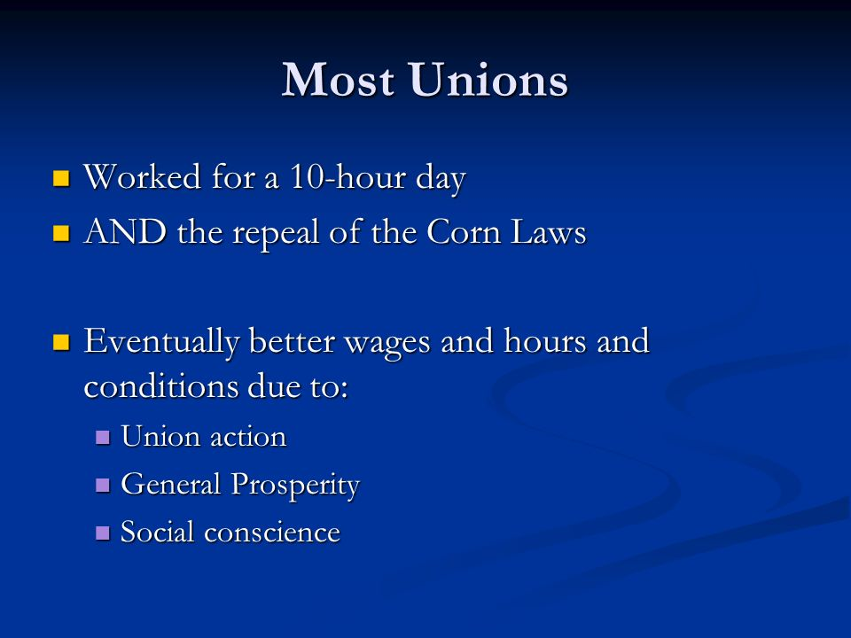 Most Unions Worked for a 10-hour day Worked for a 10-hour day AND the repeal of the Corn Laws AND the repeal of the Corn Laws Eventually better wages and hours and conditions due to: Eventually better wages and hours and conditions due to: Union action Union action General Prosperity General Prosperity Social conscience Social conscience