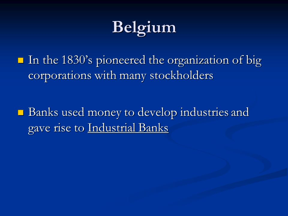 Belgium In the 1830's pioneered the organization of big corporations with many stockholders In the 1830's pioneered the organization of big corporations with many stockholders Banks used money to develop industries and gave rise to Industrial Banks Banks used money to develop industries and gave rise to Industrial Banks