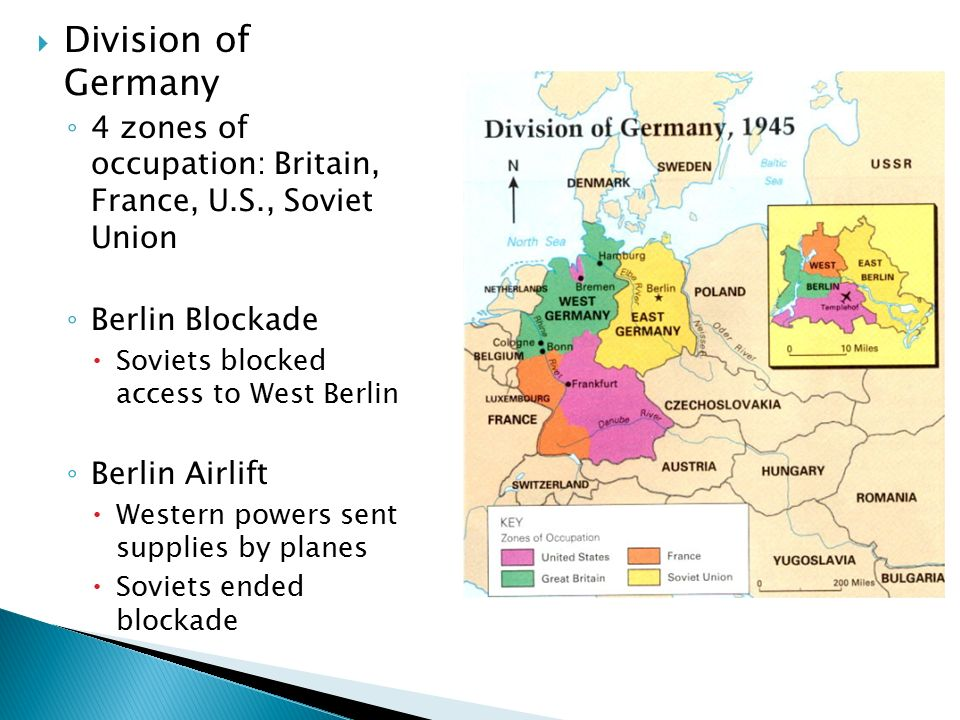  Division of Germany ◦ 4 zones of occupation: Britain, France, U.S., Soviet Union ◦ Berlin Blockade  Soviets blocked access to West Berlin ◦ Berlin Airlift  Western powers sent supplies by planes  Soviets ended blockade