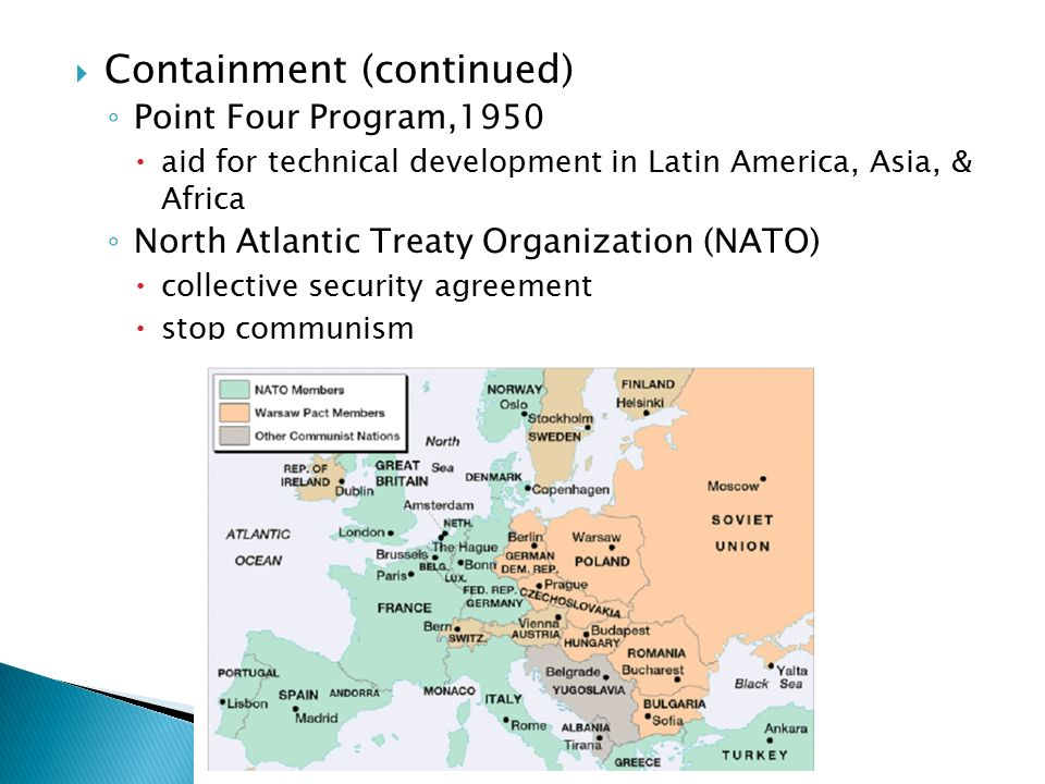  Containment (continued) ◦ Point Four Program,1950  aid for technical development in Latin America, Asia, & Africa ◦ North Atlantic Treaty Organization (NATO)  collective security agreement  stop communism