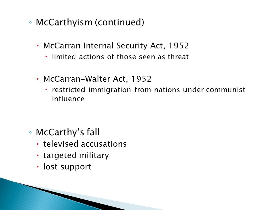 ◦ McCarthyism (continued)  McCarran Internal Security Act, 1952  limited actions of those seen as threat  McCarran-Walter Act, 1952  restricted immigration from nations under communist influence ◦ McCarthy's fall  televised accusations  targeted military  lost support