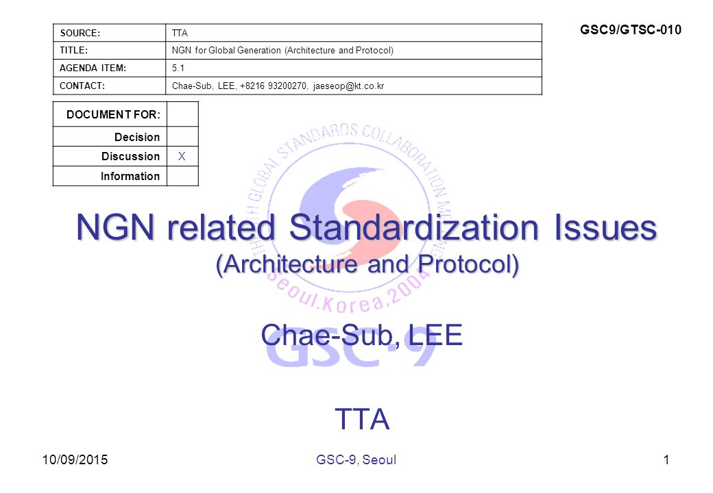 10/09/2015 NGN related Standardization Issues (Architecture and Protocol) Chae-Sub, LEE TTA 1GSC-9, Seoul SOURCE:TTA TITLE:NGN for Global Generation (Architecture and Protocol) AGENDA ITEM:5.1 CONTACT:Chae-Sub, LEE, , GSC9/GTSC-010 DOCUMENT FOR: Decision DiscussionX Information