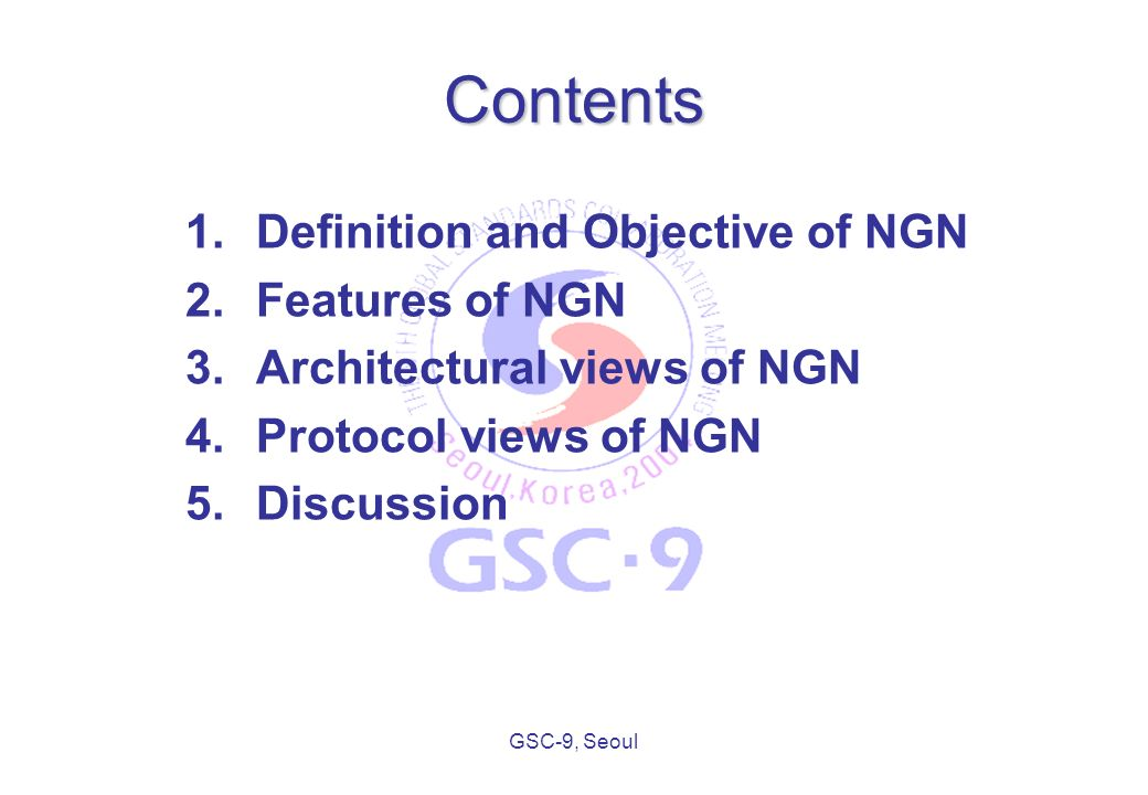 GSC-9, Seoul Contents 1.Definition and Objective of NGN 2.Features of NGN 3.Architectural views of NGN 4.Protocol views of NGN 5.Discussion