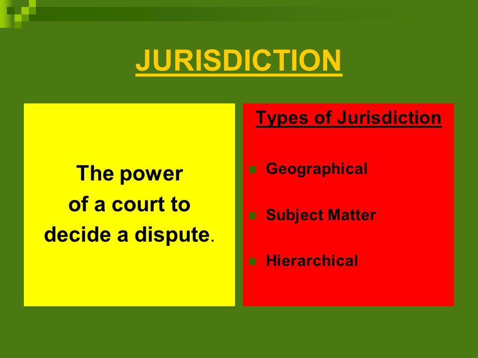 JURISDICTION The power of a court to decide a dispute.