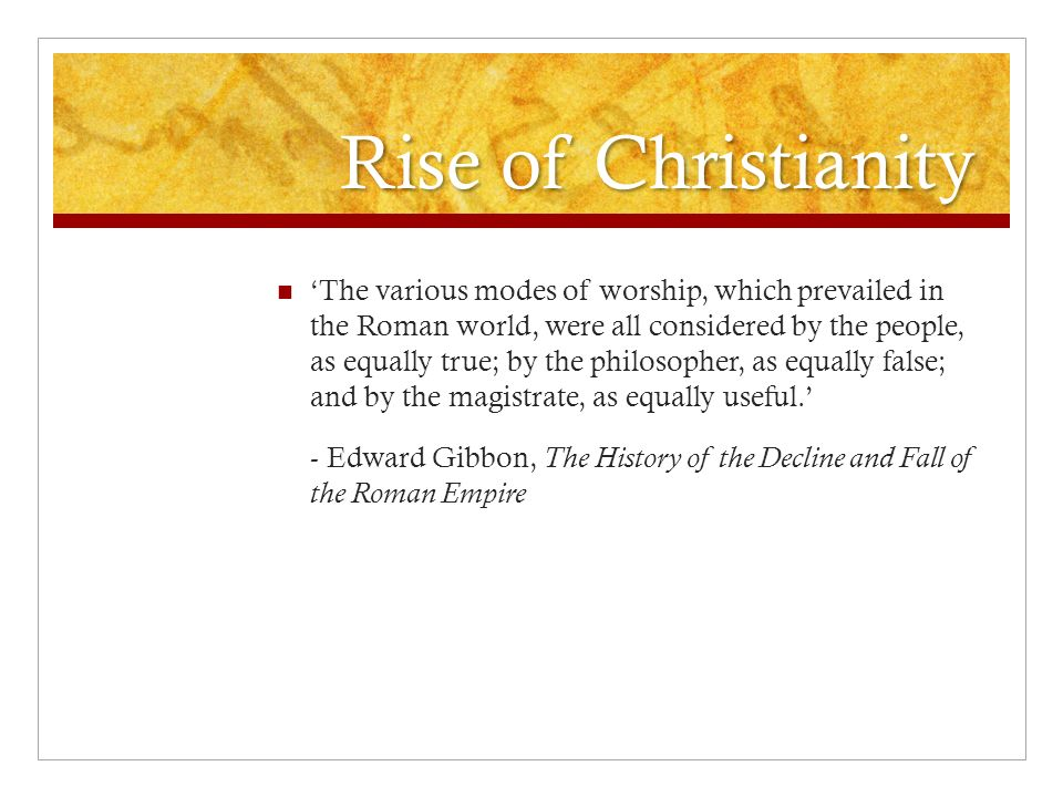 Rise of Christianity 'The various modes of worship, which prevailed in the Roman world, were all considered by the people, as equally true; by the philosopher, as equally false; and by the magistrate, as equally useful.' - Edward Gibbon, The History of the Decline and Fall of the Roman Empire
