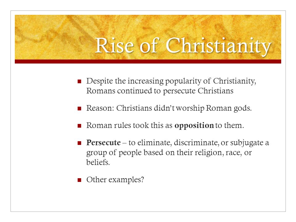 Rise of Christianity Despite the increasing popularity of Christianity, Romans continued to persecute Christians Reason: Christians didn't worship Roman gods.
