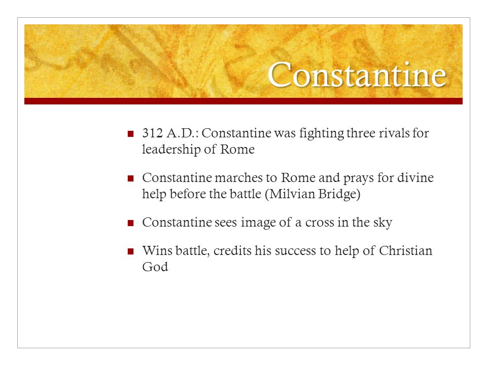 Constantine 312 A.D.: Constantine was fighting three rivals for leadership of Rome Constantine marches to Rome and prays for divine help before the battle (Milvian Bridge) Constantine sees image of a cross in the sky Wins battle, credits his success to help of Christian God