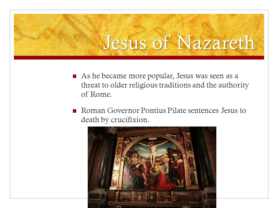 Jesus of Nazareth As he became more popular, Jesus was seen as a threat to older religious traditions and the authority of Rome.