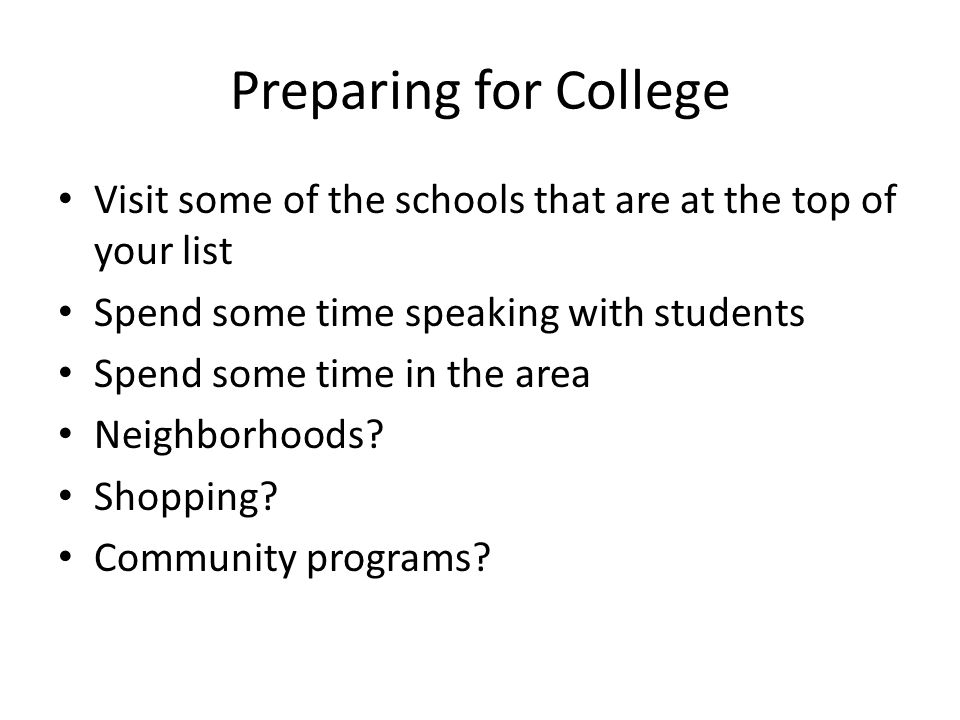 Preparing for College Visit some of the schools that are at the top of your list Spend some time speaking with students Spend some time in the area Neighborhoods.