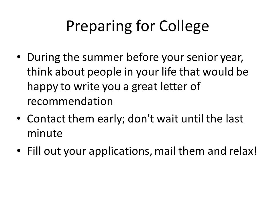 Preparing for College During the summer before your senior year, think about people in your life that would be happy to write you a great letter of recommendation Contact them early; don t wait until the last minute Fill out your applications, mail them and relax!