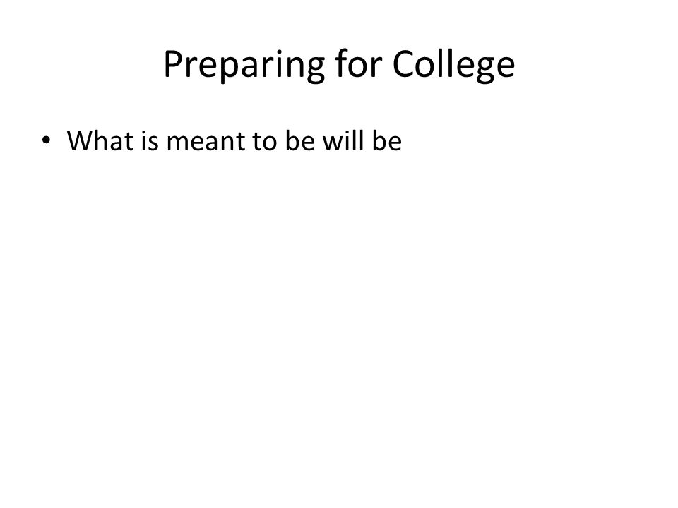 Preparing for College What is meant to be will be