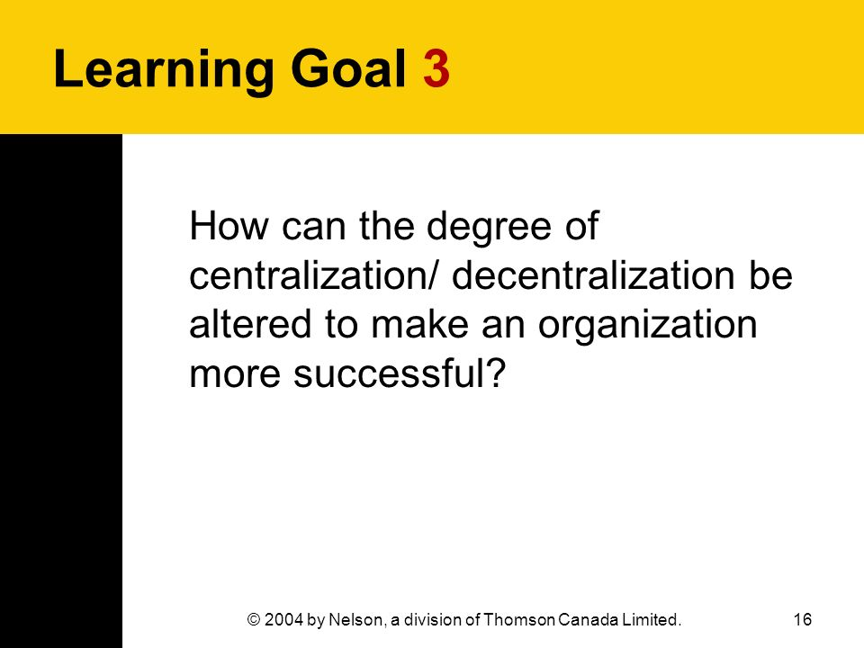 16© 2004 by Nelson, a division of Thomson Canada Limited. Learning Goal 3 How can the degree of centralization/ decentralization be altered to make an