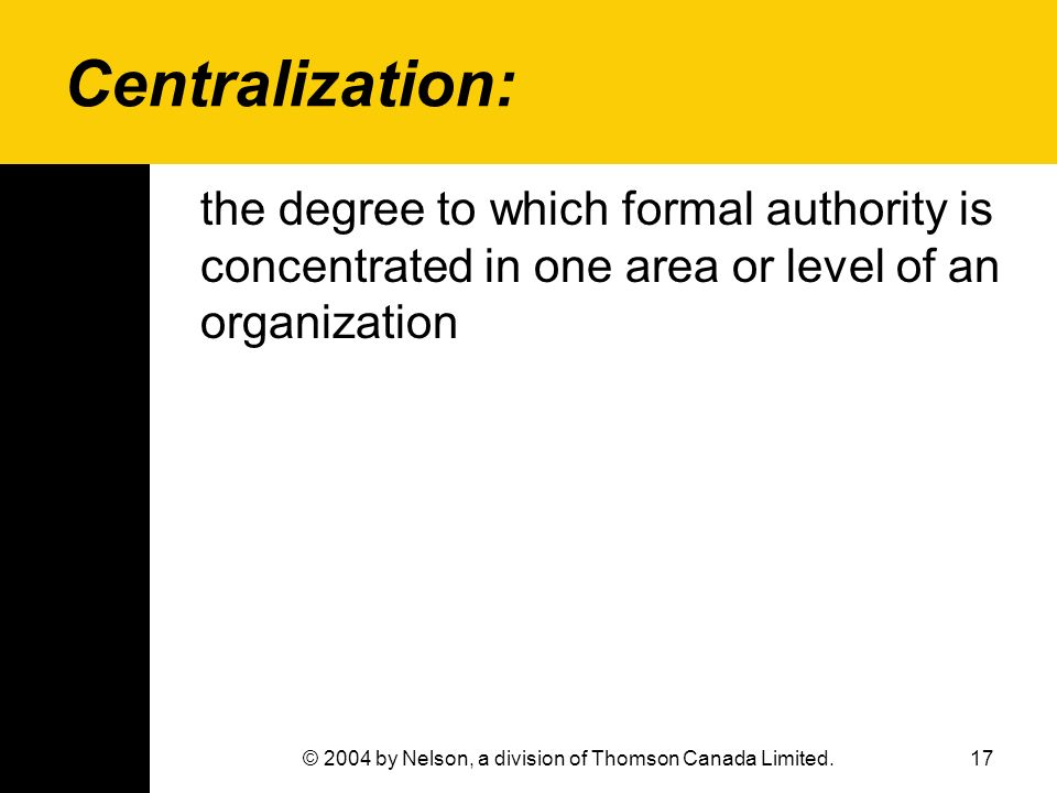 17© 2004 by Nelson, a division of Thomson Canada Limited. Centralization: the degree to which formal authority is concentrated in one area or level of