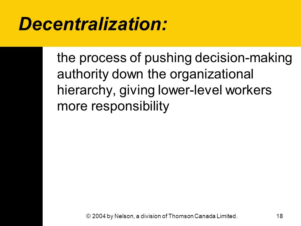 18© 2004 by Nelson, a division of Thomson Canada Limited. Decentralization: the process of pushing decision-making authority down the organizational h