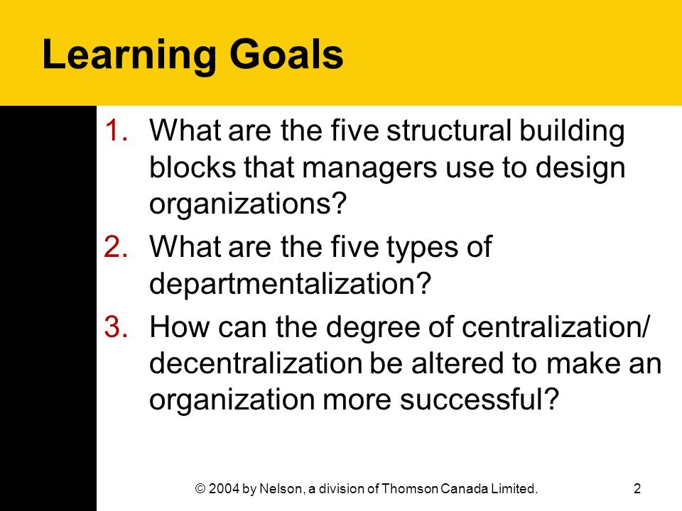 2 Learning Goals 1.What are the five structural building blocks that managers use to design organizations? 2.What are the five types of departmentaliz
