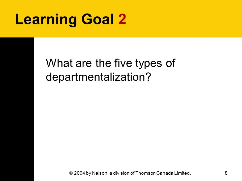 8© 2004 by Nelson, a division of Thomson Canada Limited. Learning Goal 2 What are the five types of departmentalization?