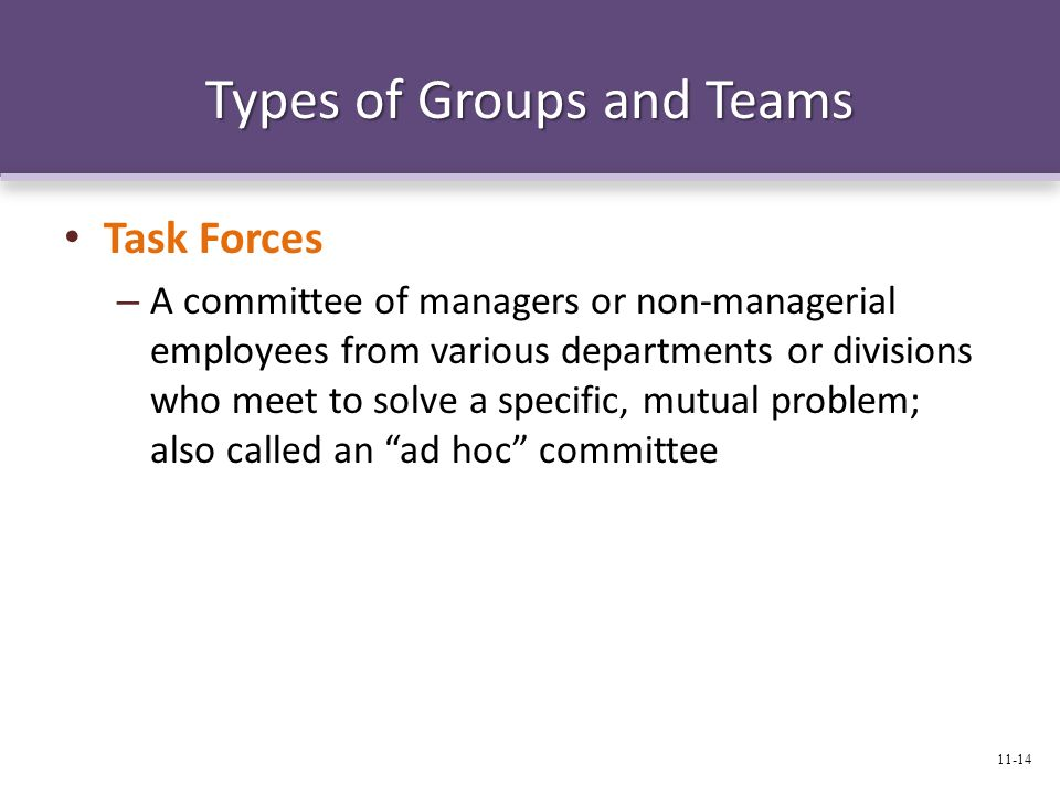 Types of Groups and Teams Task Forces – A committee of managers or non-managerial employees from various departments or divisions who meet to solve a