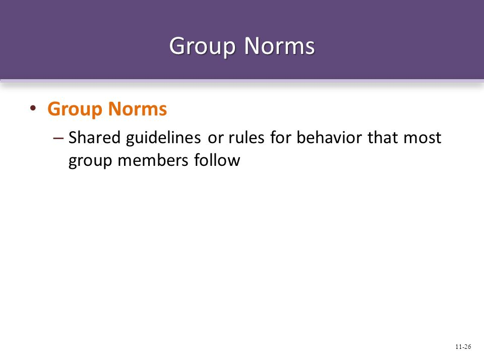 Group Norms – Shared guidelines or rules for behavior that most group members follow 11-26