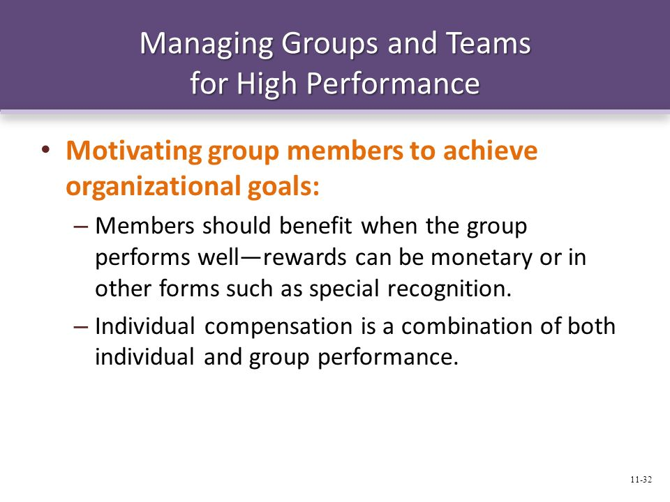 Managing Groups and Teams for High Performance Motivating group members to achieve organizational goals: – Members should benefit when the group perfo