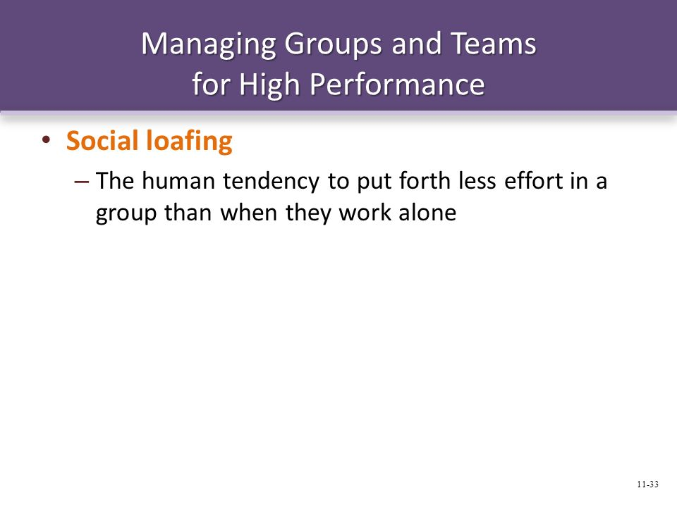 Managing Groups and Teams for High Performance Social loafing – The human tendency to put forth less effort in a group than when they work alone 11-33