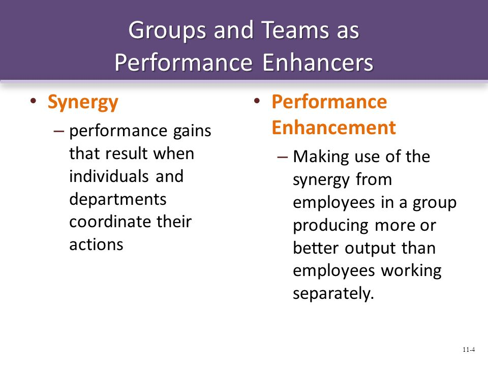 Groups and Teams as Performance Enhancers Synergy – performance gains that result when individuals and departments coordinate their actions Performanc